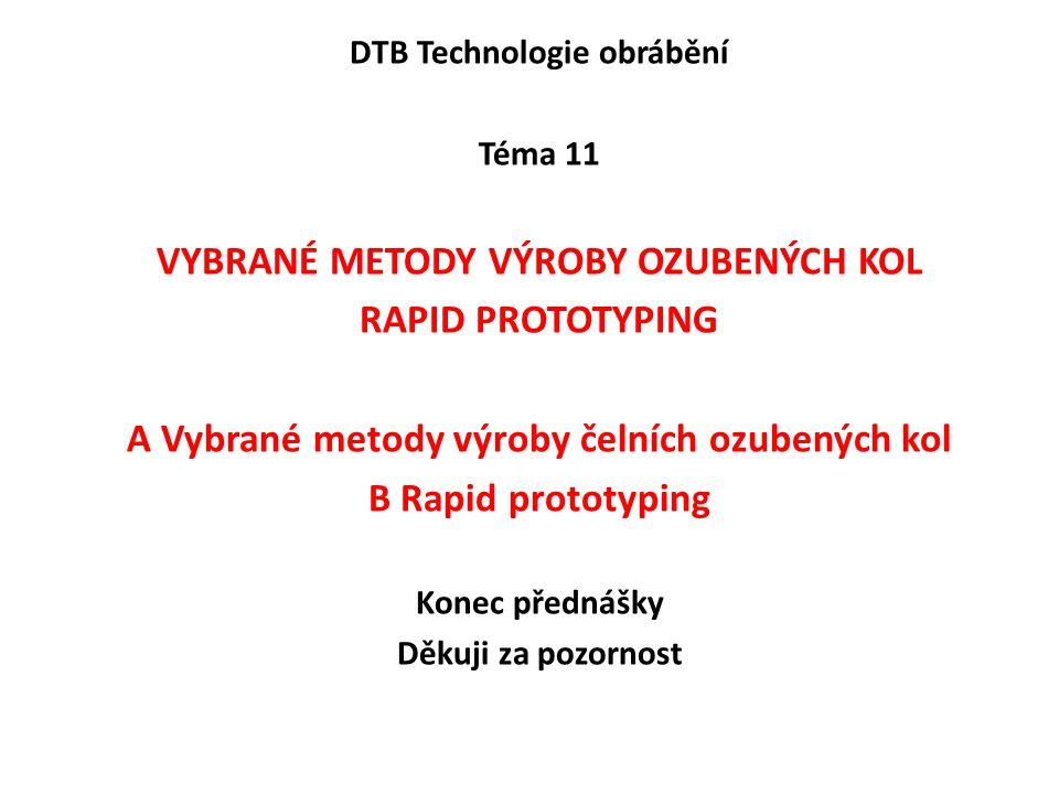 DTB Technologie obrábění Téma 11 VYBRANÉ METODY VÝROBY OZUBENÝCH KOL RAPID PROTOTYPING A Vybrané metody výroby čelních ozubených kol B Rapid prototyping Konec přednášky Děkuji za pozornost