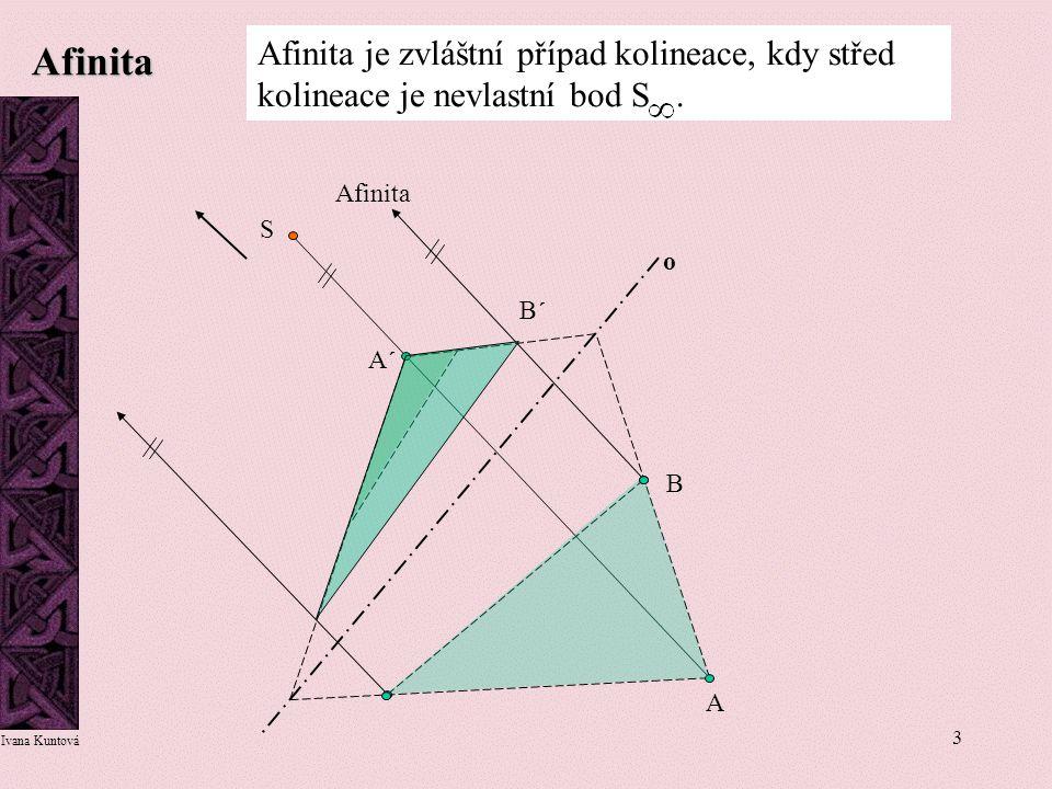 3 Afinita Afinita je zvláštní případ kolineace, kdy střed kolineace je nevlastní bod S. A A´A´ S o Afinita B B´B´ Ivana Kuntová