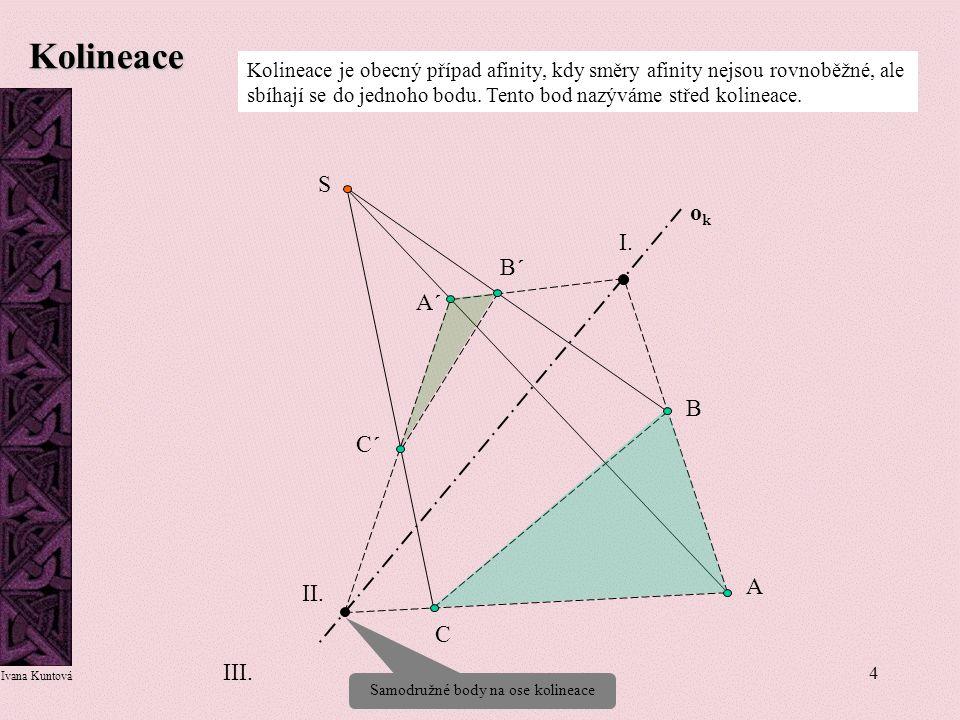 4 Kolineace Kolineace je obecný případ afinity, kdy směry afinity nejsou rovnoběžné, ale sbíhají se do jednoho bodu. Tento bod nazýváme střed kolineac