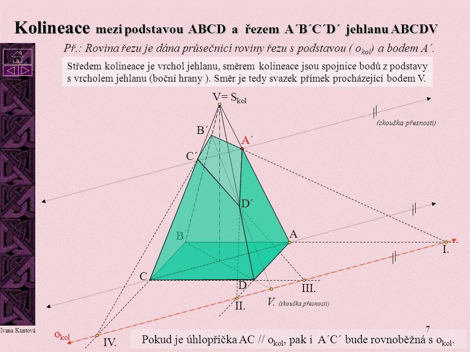 7 Kolineace mezi podstavou ABCD a řezem A´B´C´D´ jehlanu ABCDV I. II. III. IV. A´ A B C D V B´ C´ D´ o kol = S kol Středem kolineace je vrchol jehlanu