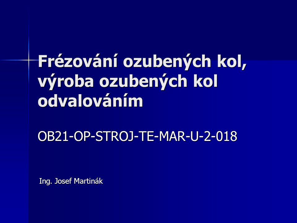 Frézování ozubených kol, výroba ozubených kol odvalováním OB21-OP-STROJ-TE-MAR-U-2-018 Ing. Josef Martinák