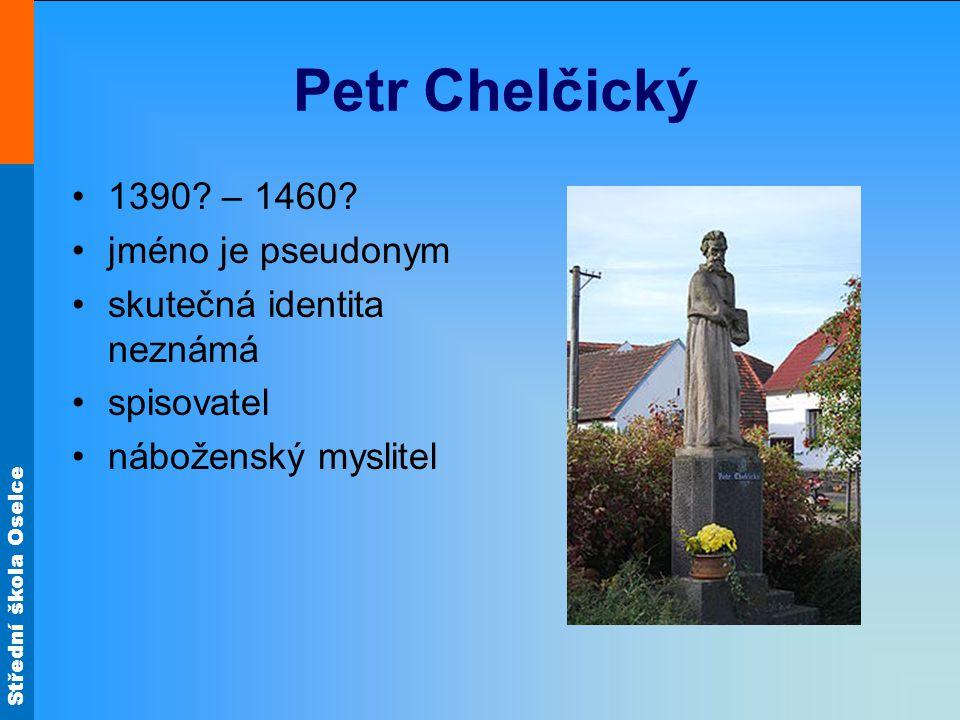 Střední škola Oselce Petr Chelčický 1390? – 1460? jméno je pseudonym skutečná identita neznámá spisovatel náboženský myslitel