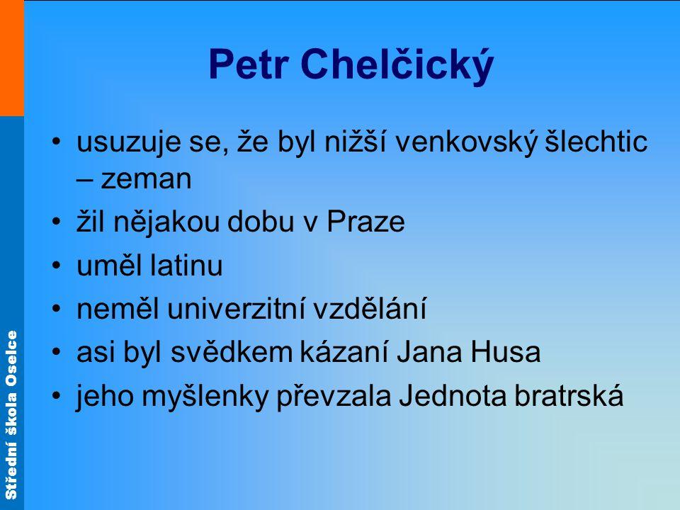 Střední škola Oselce Petr Chelčický usuzuje se, že byl nižší venkovský šlechtic – zeman žil nějakou dobu v Praze uměl latinu neměl univerzitní vzdělán