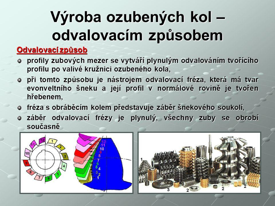 Výroba ozubených kol – odvalovacím způsobem Výhody: vysoká produktivita dobrá přesnost Nevýhody: nutnost specielního nástroje velmi drahý nástroj