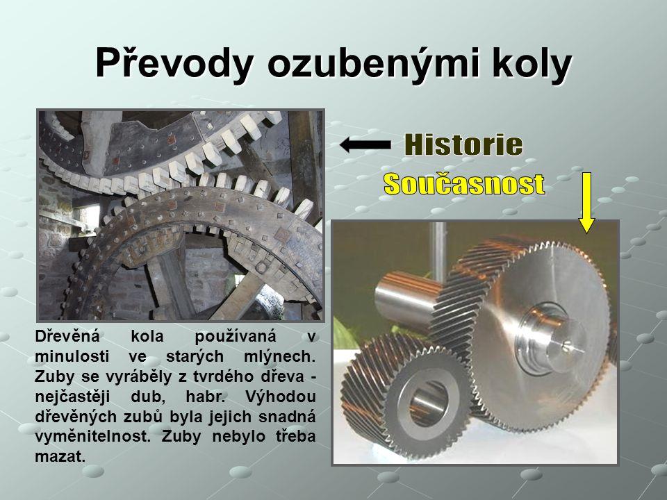 Převody ozubenými koly Dřevěná kola používaná v minulosti ve starých mlýnech. Zuby se vyráběly z tvrdého dřeva - nejčastěji dub, habr. Výhodou dřevěný