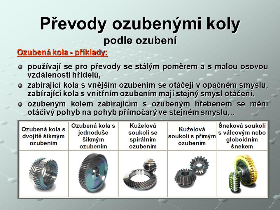 Převody ozubenými koly podle ozubení Ozubená kola - příklady: používají se pro převody se stálým poměrem a s malou osovou vzdáleností hřídelů, zabíraj