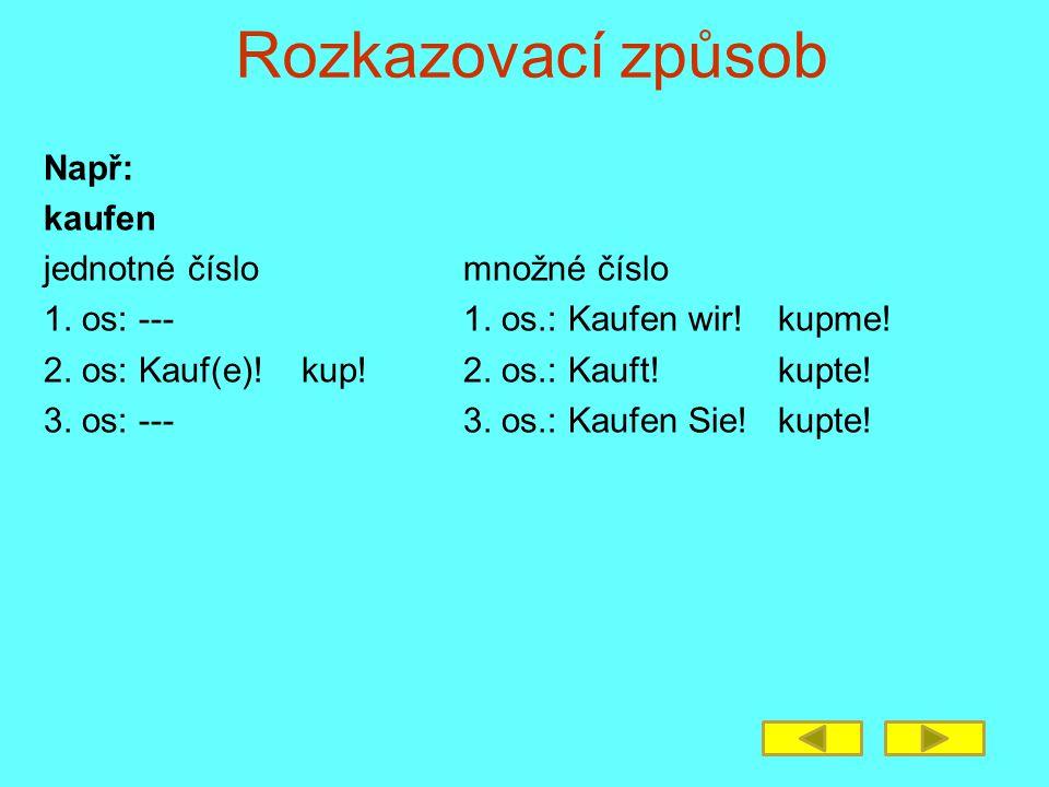 Rozkazovací způsob Např: kaufen jednotné číslomnožné číslo 1. os: ---1. os.: Kaufen wir!kupme! 2. os: Kauf(e)! kup!2. os.: Kauft!kupte! 3. os: ---3. o