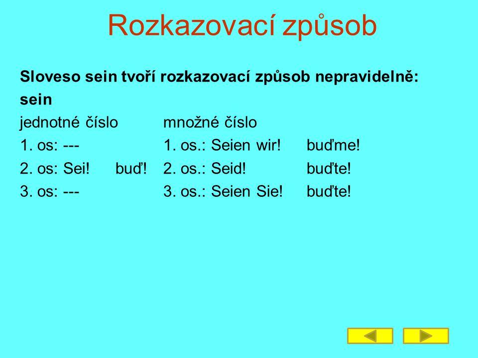 Rozkazovací způsob Sloveso sein tvoří rozkazovací způsob nepravidelně: sein jednotné číslomnožné číslo 1. os: ---1. os.: Seien wir!buďme! 2. os: Sei!b