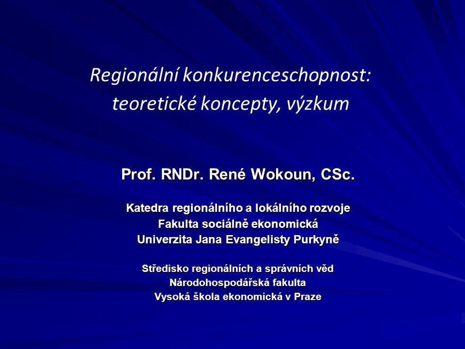 Regionální konkurenceschopnost: teoretické koncepty, výzkum Prof. RNDr. René Wokoun, CSc. Katedra regionálního a lokálního rozvoje Fakulta sociálně ek
