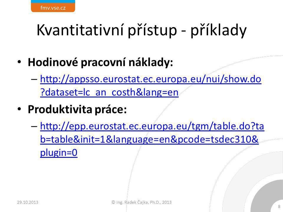 Kvantitativní přístup - příklady Hodinové pracovní náklady: – http://appsso.eurostat.ec.europa.eu/nui/show.do ?dataset=lc_an_costh&lang=en http://apps