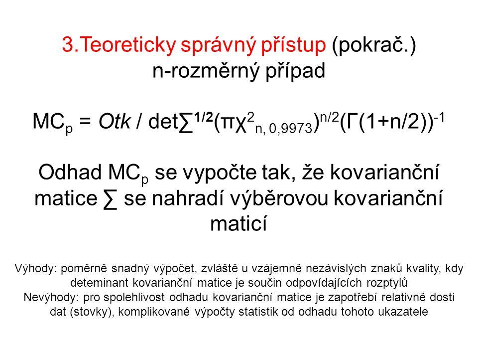 3.Teoreticky správný přístup (pokrač.) n-rozměrný případ MC p = Otk / det∑ 1/2 (πχ 2 n, 0,9973 ) n/2 (Γ(1+n/2)) -1 Odhad MC p se vypočte tak, že kovarianční matice ∑ se nahradí výběrovou kovarianční maticí Výhody: poměrně snadný výpočet, zvláště u vzájemně nezávislých znaků kvality, kdy deteminant kovarianční matice je součin odpovídajících rozptylů Nevýhody: pro spolehlivost odhadu kovarianční matice je zapotřebí relativně dosti dat (stovky), komplikované výpočty statistik od odhadu tohoto ukazatele