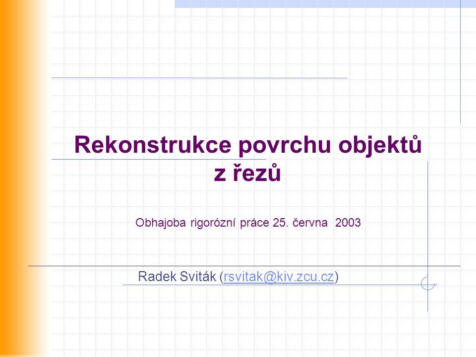 Rekonstrukce povrchu objektů z řezů Obhajoba rigorózní práce 25. června 2003 Radek Sviták (rsvitak@kiv.zcu.cz)rsvitak@kiv.zcu.cz