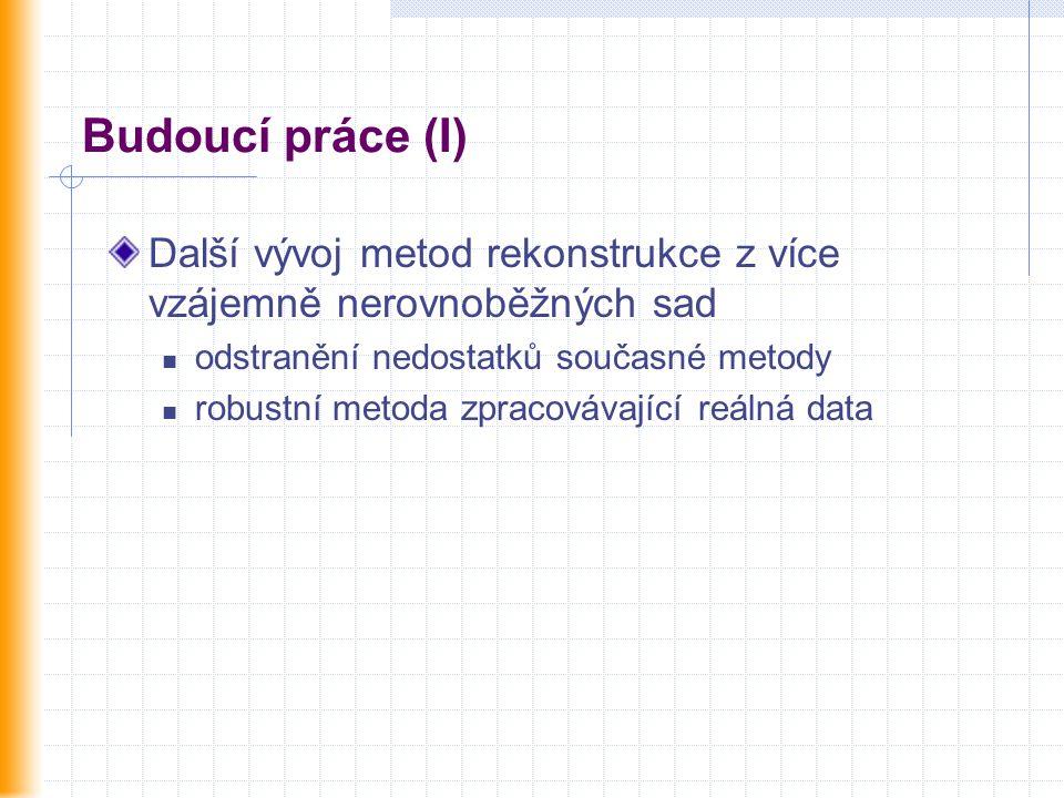 Budoucí práce (I) Další vývoj metod rekonstrukce z více vzájemně nerovnoběžných sad odstranění nedostatků současné metody robustní metoda zpracovávající reálná data