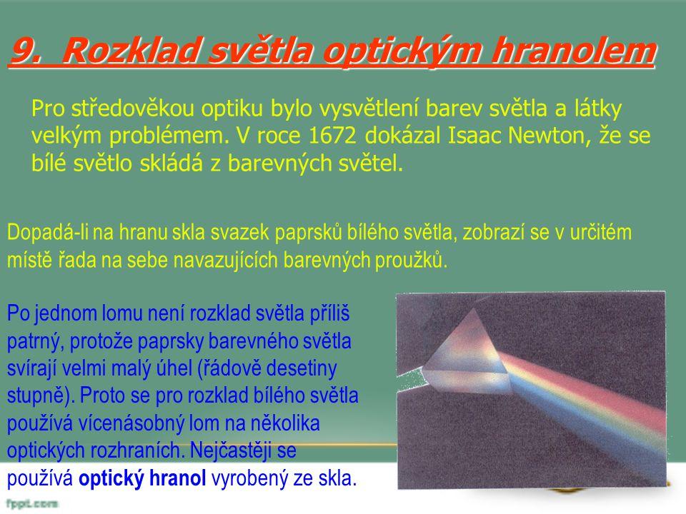 9. Rozklad světla optickým hranolem Pro středověkou optiku bylo vysvětlení barev světla a látky velkým problémem. V roce 1672 dokázal Isaac Newton, že