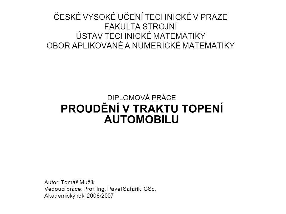 ČESKÉ VYSOKÉ UČENÍ TECHNICKÉ V PRAZE FAKULTA STROJNÍ ÚSTAV TECHNICKÉ MATEMATIKY OBOR APLIKOVANÉ A NUMERICKÉ MATEMATIKY DIPLOMOVÁ PRÁCE PROUDĚNÍ V TRAKTU TOPENÍ AUTOMOBILU Autor: Tomáš Mužík Vedoucí práce: Prof.