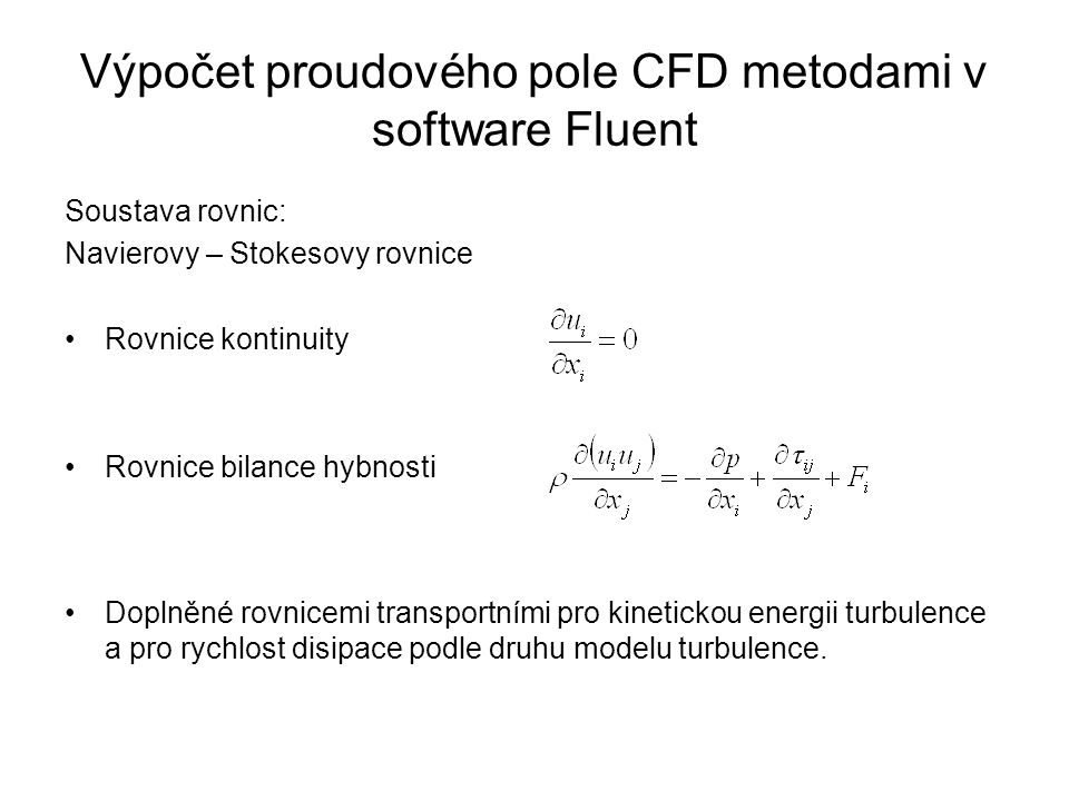 Výpočet proudového pole CFD metodami v software Fluent Soustava rovnic: Navierovy – Stokesovy rovnice Rovnice kontinuity Rovnice bilance hybnosti Doplněné rovnicemi transportními pro kinetickou energii turbulence a pro rychlost disipace podle druhu modelu turbulence.