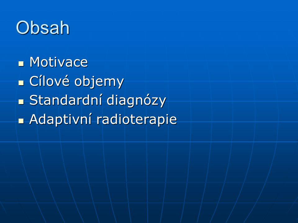 Obsah Motivace Motivace Cílové objemy Cílové objemy Standardní diagnózy Standardní diagnózy Adaptivní radioterapie Adaptivní radioterapie