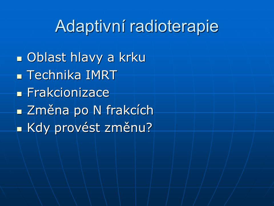 Adaptivní radioterapie Oblast hlavy a krku Oblast hlavy a krku Technika IMRT Technika IMRT Frakcionizace Frakcionizace Změna po N frakcích Změna po N frakcích Kdy provést změnu.