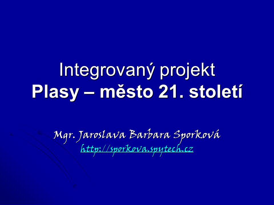 Integrovaný projekt Plasy – město 21. století Mgr. Jaroslava Barbara Sporková http://sporkova.spytech.cz