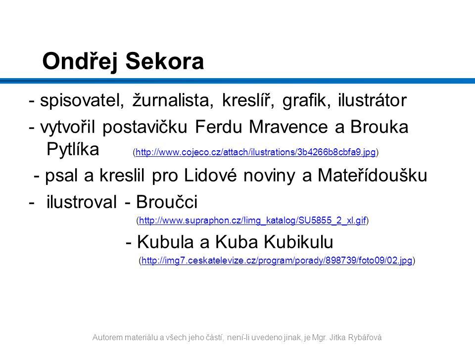 Ondřej Sekora - spisovatel, žurnalista, kreslíř, grafik, ilustrátor - vytvořil postavičku Ferdu Mravence a Brouka Pytlíka (http://www.cojeco.cz/attach