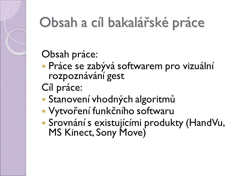 Obsah a cíl bakalářské práce Obsah práce: Práce se zabývá softwarem pro vizuální rozpoznávání gest Cíl práce: Stanovení vhodných algoritmů Vytvoření funkčního softwaru Srovnání s existujícími produkty (HandVu, MS Kinect, Sony Move)