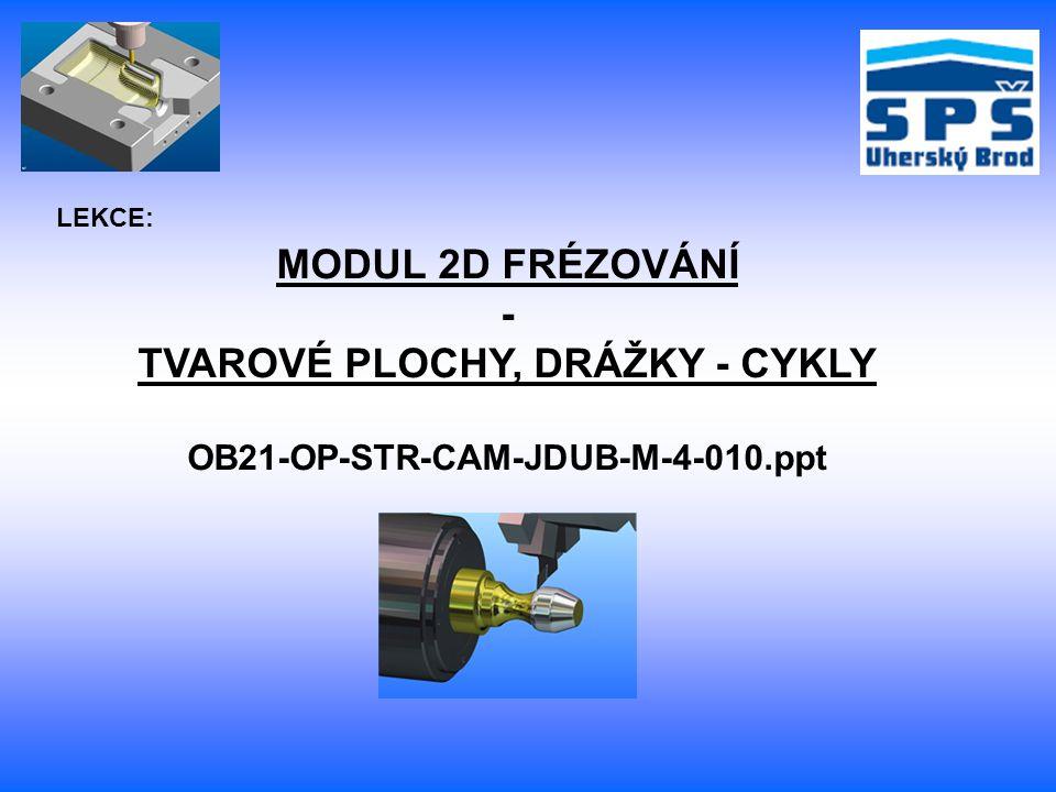 MODUL 2D FRÉZOVÁNÍ - TVAROVÉ PLOCHY, DRÁŽKY - CYKLY OB21-OP-STR-CAM-JDUB-M-4-010.ppt LEKCE: