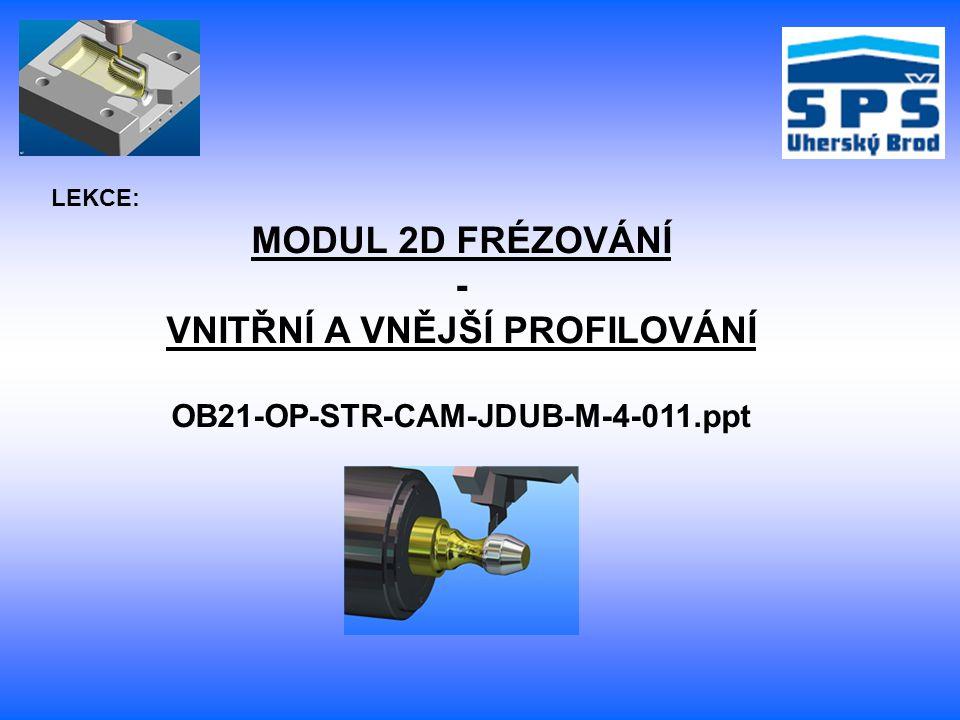 MODUL 2D FRÉZOVÁNÍ - VNITŘNÍ A VNĚJŠÍ PROFILOVÁNÍ OB21-OP-STR-CAM-JDUB-M-4-011.ppt LEKCE: