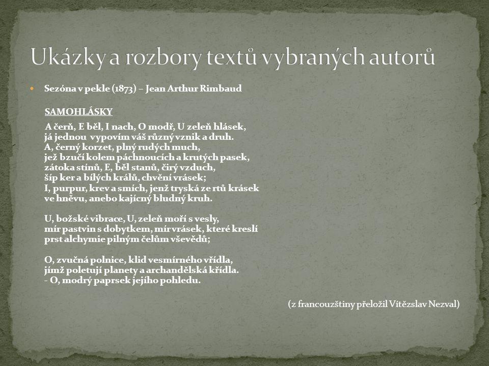 Sezóna v pekle (1873) – Jean Arthur Rimbaud SAMOHLÁSKY A čerň, E běl, I nach, O modř, U zeleň hlásek, já jednou vypovím váš různý vznik a druh. A, čer