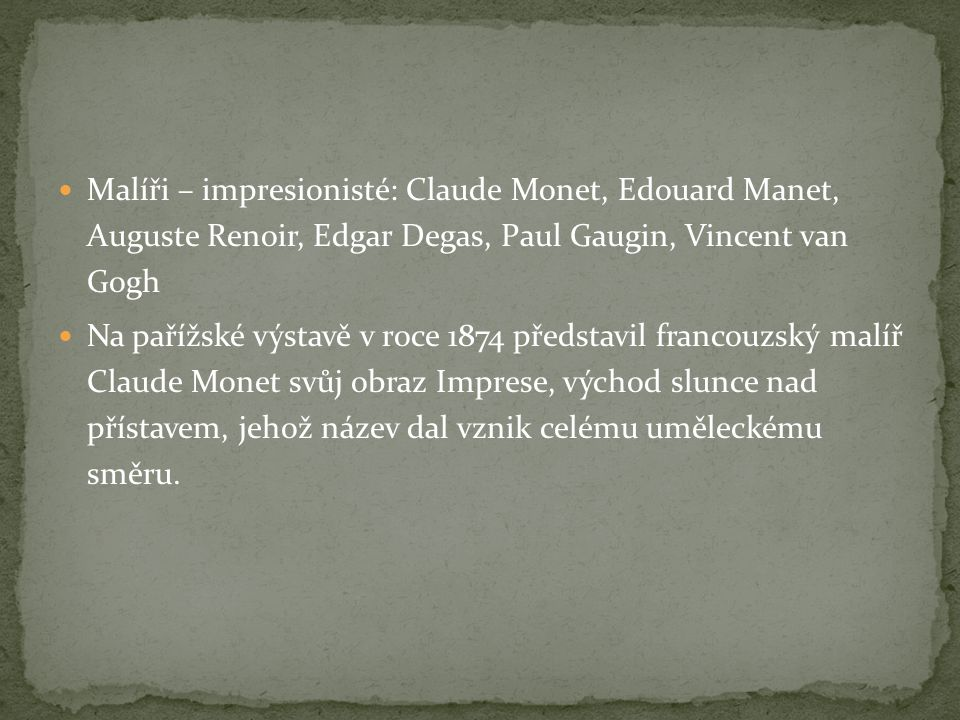 Malíři – impresionisté: Claude Monet, Edouard Manet, Auguste Renoir, Edgar Degas, Paul Gaugin, Vincent van Gogh Na pařížské výstavě v roce 1874 předst