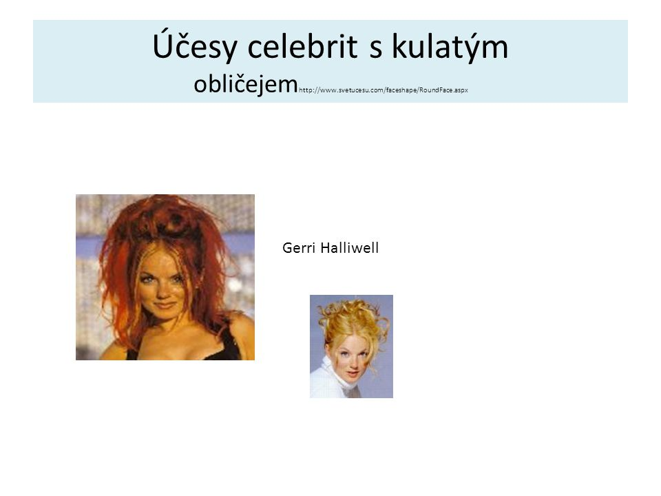Účesy celebrit s kulatým obličejem http://www.svetucesu.com/faceshape/RoundFace.aspx Gerri Halliwell
