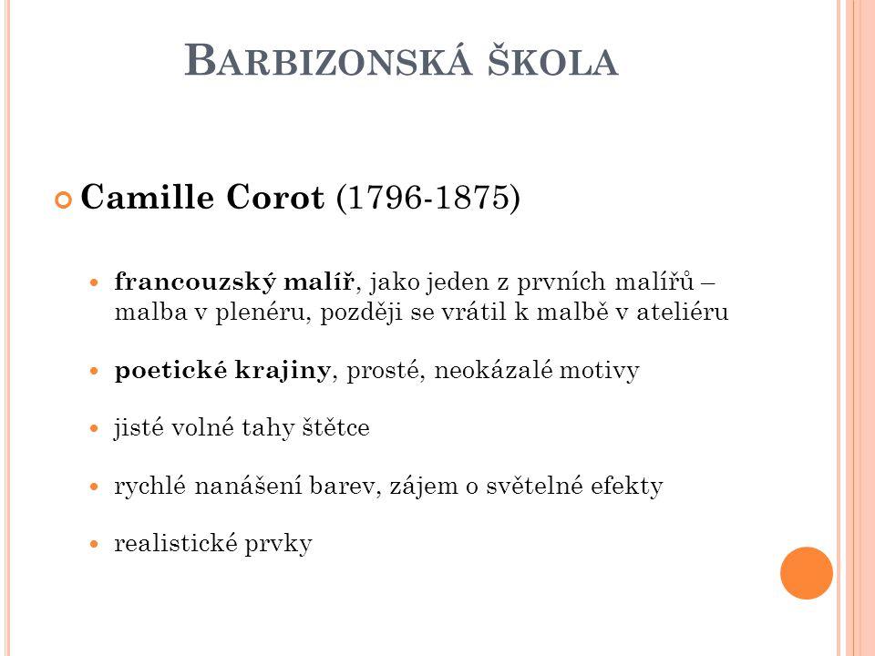 B ARBIZONSKÁ ŠKOLA Camille Corot (1796-1875) francouzský malíř, jako jeden z prvních malířů – malba v plenéru, později se vrátil k malbě v ateliéru po
