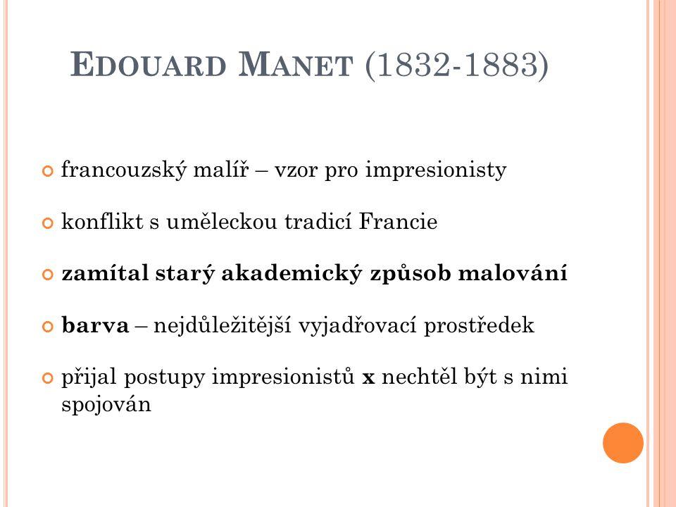 E DOUARD M ANET (1832-1883) francouzský malíř – vzor pro impresionisty konflikt s uměleckou tradicí Francie zamítal starý akademický způsob malování b