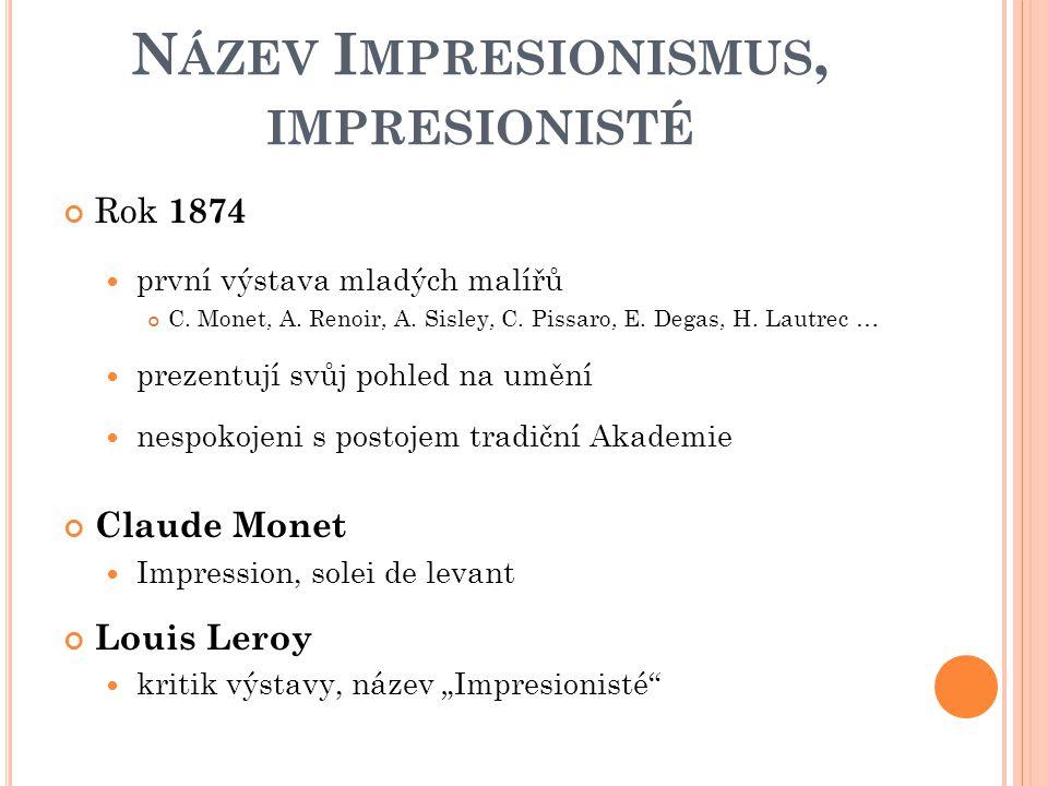 N ÁZEV I MPRESIONISMUS, IMPRESIONISTÉ Rok 1874 první výstava mladých malířů C. Monet, A. Renoir, A. Sisley, C. Pissaro, E. Degas, H. Lautrec … prezent