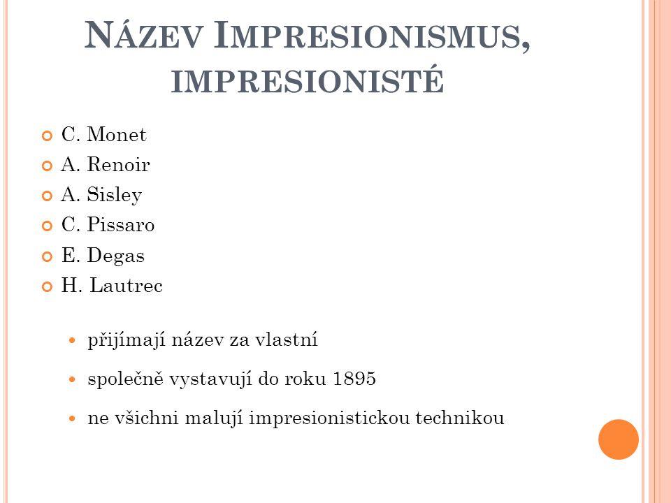 N ÁZEV I MPRESIONISMUS, IMPRESIONISTÉ C. Monet A. Renoir A. Sisley C. Pissaro E. Degas H. Lautrec přijímají název za vlastní společně vystavují do rok
