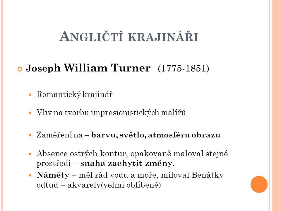 A NGLIČTÍ KRAJINÁŘI Josep h William Turner (1775-1851) Romantický krajinář Vliv na tvorbu impresionistických malířů Zaměření na – barvu, světlo, atmos