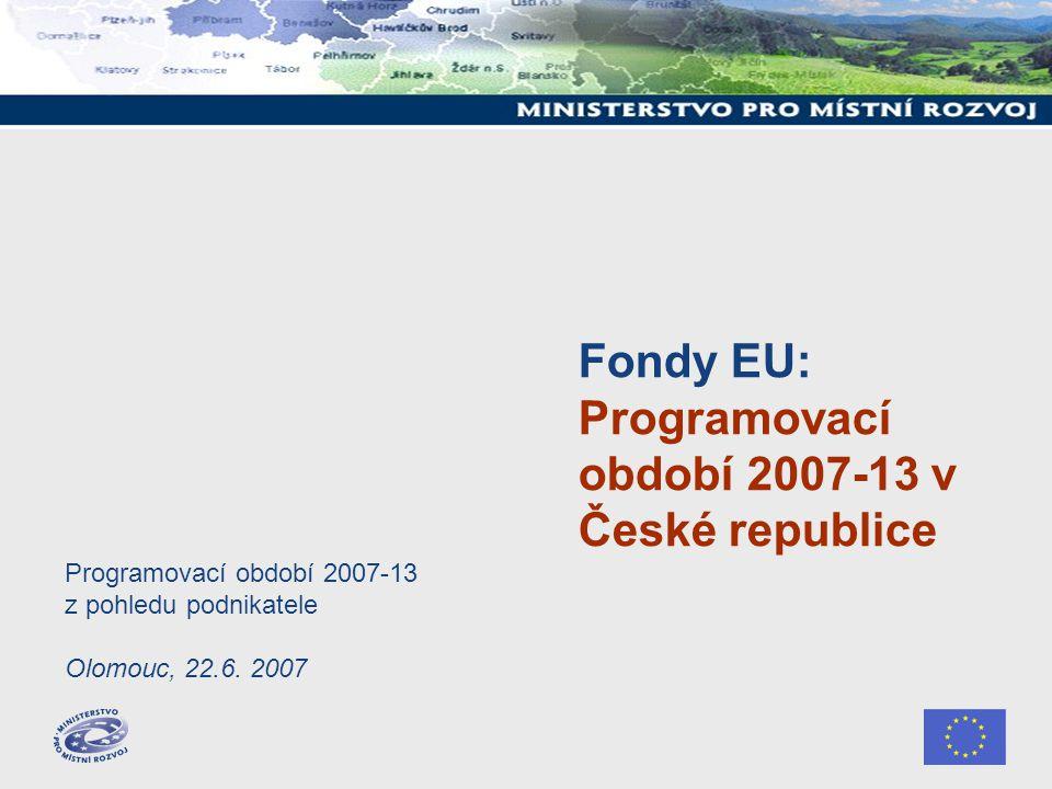 Fondy EU: Programovací období 2007-13 v České republice Programovací období 2007-13 z pohledu podnikatele Olomouc, 22.6.