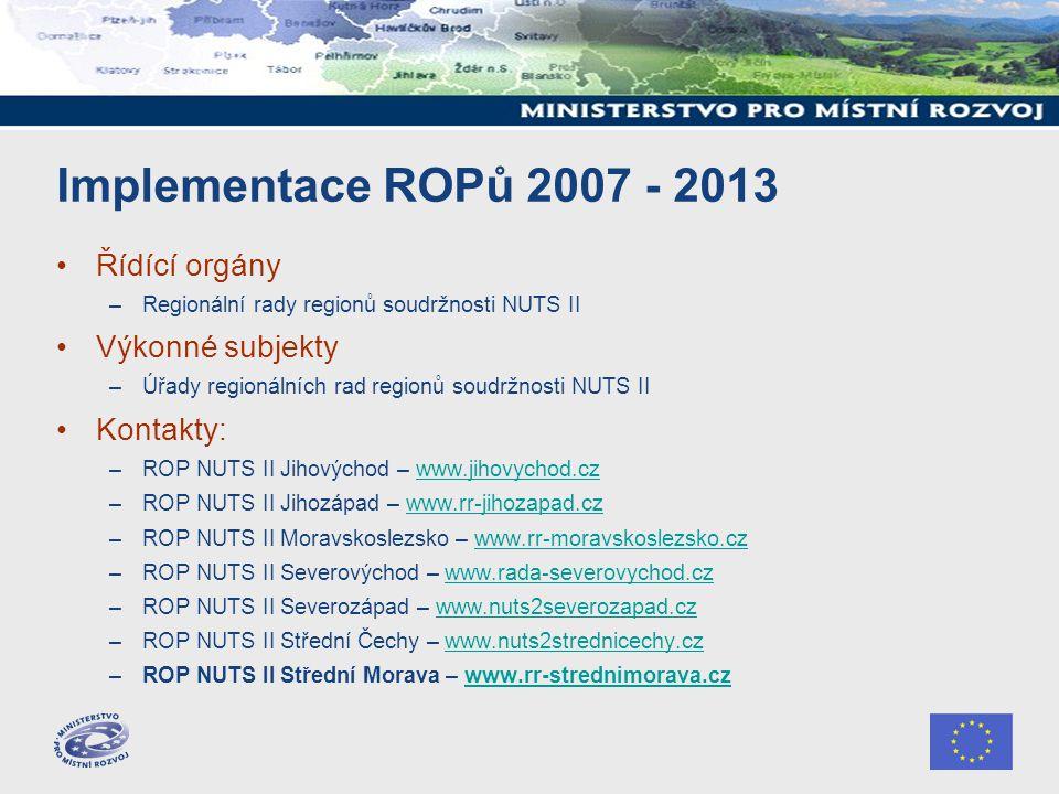 Implementace ROPů 2007 - 2013 Řídící orgány –Regionální rady regionů soudržnosti NUTS II Výkonné subjekty –Úřady regionálních rad regionů soudržnosti NUTS II Kontakty: –ROP NUTS II Jihovýchod – www.jihovychod.czwww.jihovychod.cz –ROP NUTS II Jihozápad – www.rr-jihozapad.czwww.rr-jihozapad.cz –ROP NUTS II Moravskoslezsko – www.rr-moravskoslezsko.czwww.rr-moravskoslezsko.cz –ROP NUTS II Severovýchod – www.rada-severovychod.czwww.rada-severovychod.cz –ROP NUTS II Severozápad – www.nuts2severozapad.czwww.nuts2severozapad.cz –ROP NUTS II Střední Čechy – www.nuts2strednicechy.czwww.nuts2strednicechy.cz –ROP NUTS II Střední Morava – www.rr-strednimorava.czwww.rr-strednimorava.cz