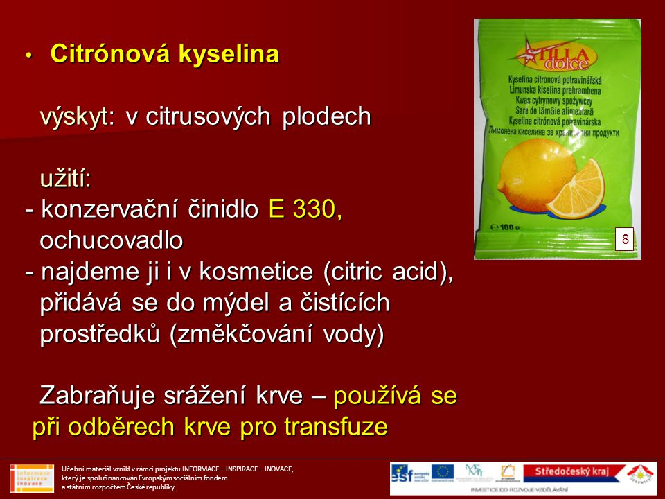 Citrónová kyselina Citrónová kyselina výskyt: v citrusových plodech výskyt: v citrusových plodech užití: užití: - konzervační činidlo E 330, ochucovad