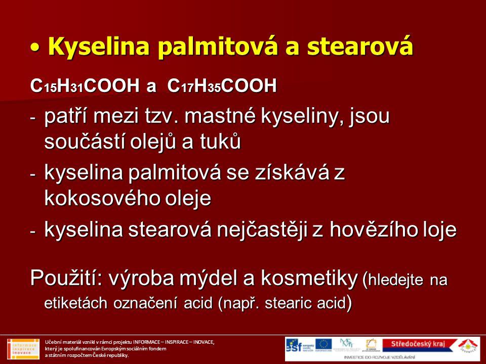 Kyselina palmitová a stearová Kyselina palmitová a stearová C 15 H 31 COOH a C 17 H 35 COOH - patří mezi tzv. mastné kyseliny, jsou součástí olejů a t