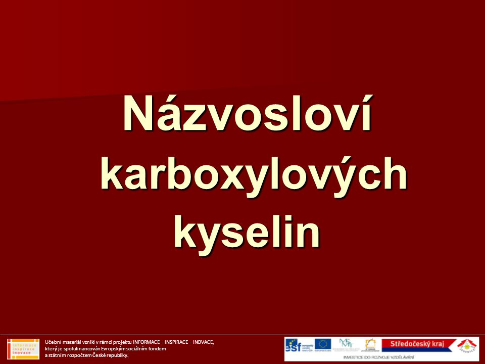 Obsahují v molekule karboxylovou skupinu: Obsahují v molekule karboxylovou skupinu: Karboxyl = karbonyl + hydroxyl Karboxyl = karbonyl + hydroxyl - COOH = - CO - + - OH - COOH = - CO - + - OH R – C O HO Učební materiál vznikl v rámci projektu INFORMACE – INSPIRACE – INOVACE, který je spolufinancován Evropským sociálním fondem a státním rozpočtem České republiky.