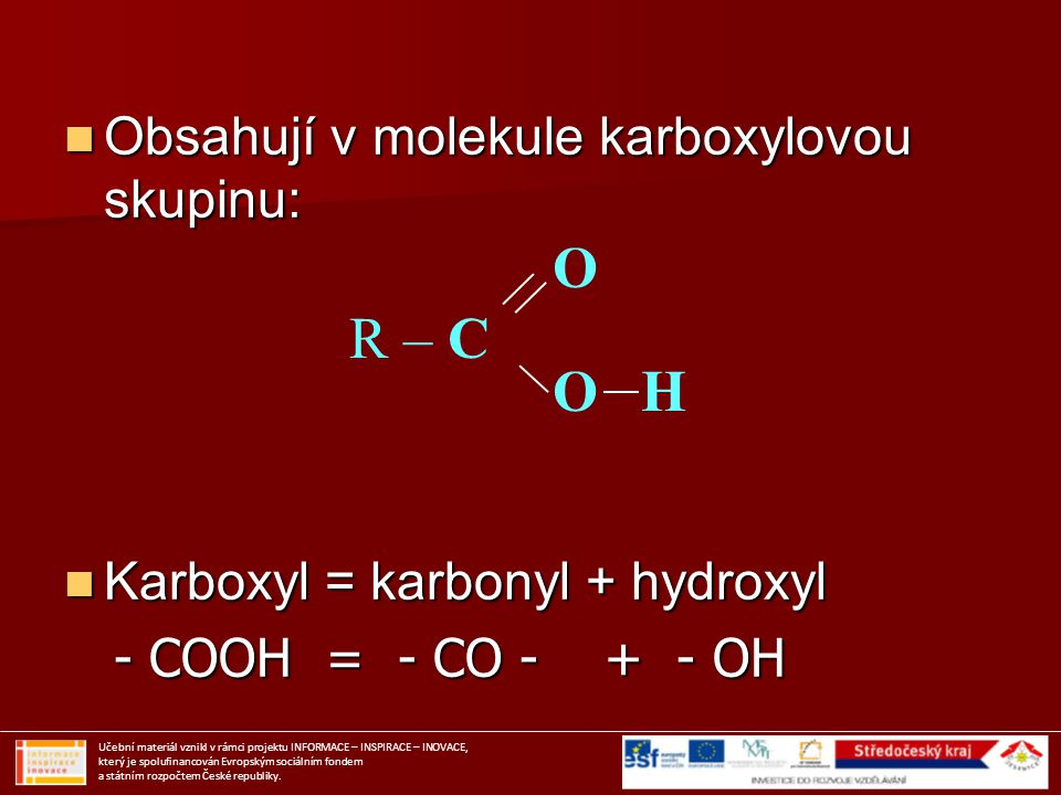 Obsahují v molekule karboxylovou skupinu: Obsahují v molekule karboxylovou skupinu: Karboxyl = karbonyl + hydroxyl Karboxyl = karbonyl + hydroxyl - CO