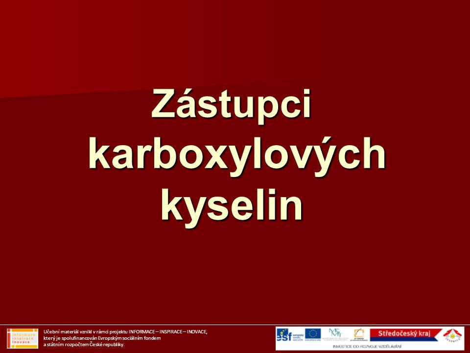 Zástupci karboxylových kyselin Učební materiál vznikl v rámci projektu INFORMACE – INSPIRACE – INOVACE, který je spolufinancován Evropským sociálním f