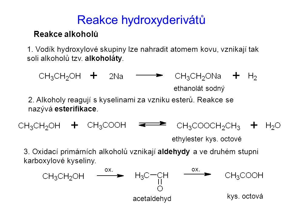 Reakce hydroxyderivátů 1. Vodík hydroxylové skupiny lze nahradit atomem kovu, vznikají tak soli alkoholů tzv. alkoholáty. 2. Alkoholy reagují s kyseli