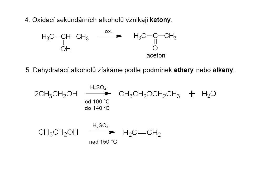 4. Oxidací sekundárních alkoholů vznikají ketony. 5. Dehydratací alkoholů získáme podle podmínek ethery nebo alkeny. ox. aceton H 2 SO 4 od 100 °C do