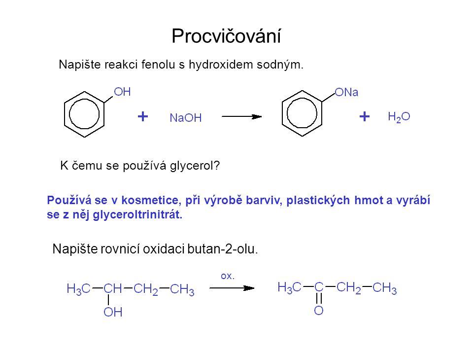 Procvičování Napište reakci fenolu s hydroxidem sodným. K čemu se používá glycerol? Napište rovnicí oxidaci butan-2-olu. Používá se v kosmetice, při v