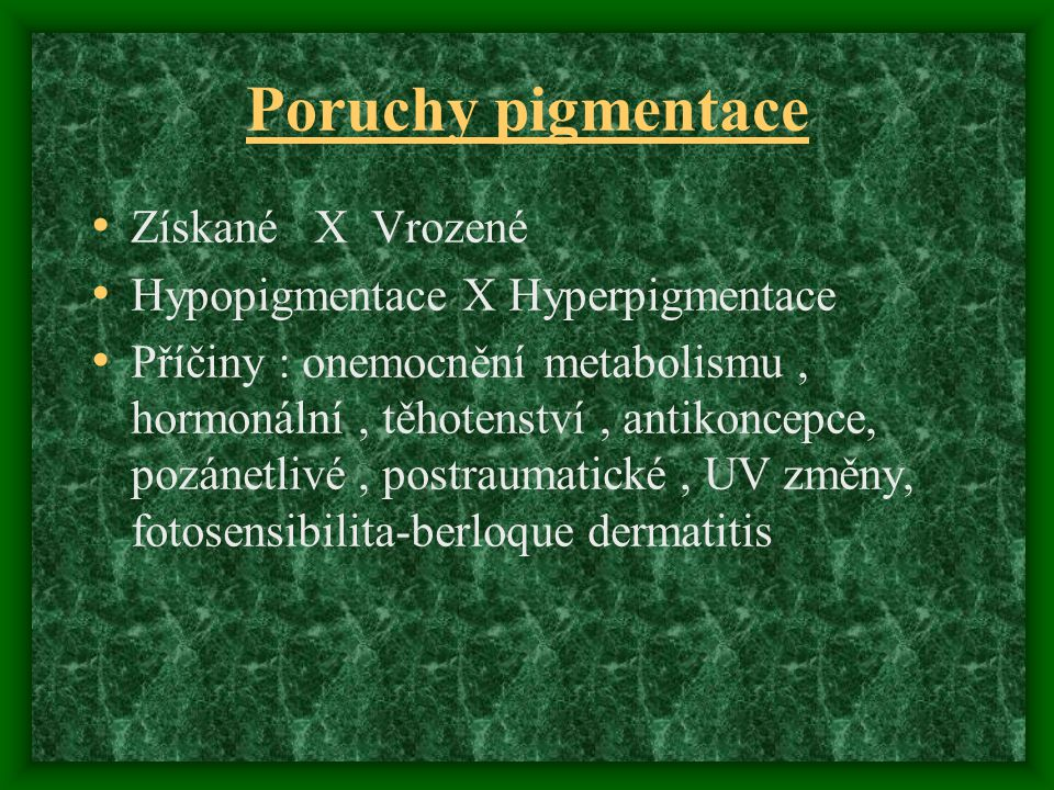 Poruchy pigmentace Získané X Vrozené Hypopigmentace X Hyperpigmentace Příčiny : onemocnění metabolismu, hormonální, těhotenství, antikoncepce, pozánetlivé, postraumatické, UV změny, fotosensibilita-berloque dermatitis