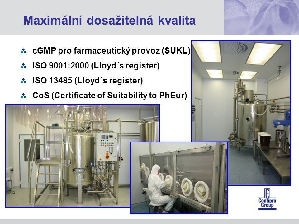 cGMP pro farmaceutický provoz (SUKL) ISO 9001:2000 (Lloyd´s register) ISO 13485 (Lloyd´s register) CoS (Certificate of Suitability to PhEur) Maximální dosažitelná kvalita