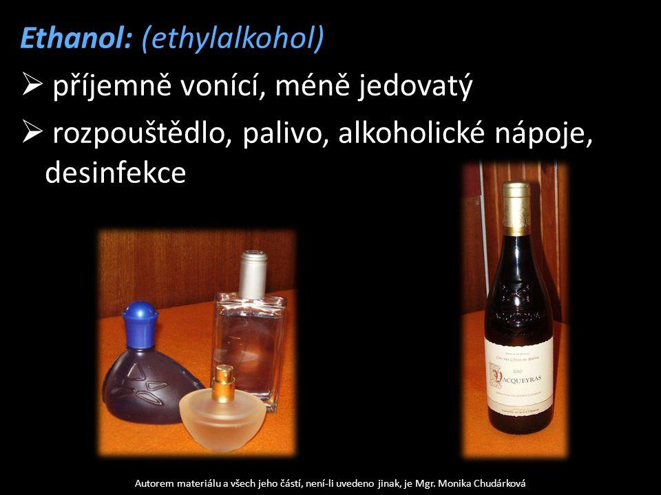 Ethanol: (ethylalkohol)  příjemně vonící, méně jedovatý  rozpouštědlo, palivo, alkoholické nápoje, desinfekce Autorem materiálu a všech jeho částí,