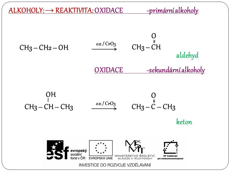 ALKOHOLY: → REAKTIVITA: OXIDACE -primární alkoholy OXIDACE -sekundární alkoholy CH3 – CH O = CH3 – CH2 – OH ox./ CrO3 aldehyd CH3 – CH – CH3 – OH CH3