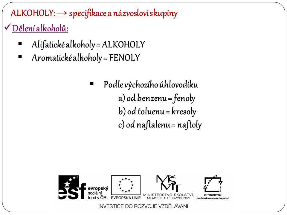 Dělení alkoholů:  Alifatické alkoholy = ALKOHOLY  Aromatické alkoholy = FENOLY  Podle výchozího úhlovodíku a) od benzenu = fenoly b) od toluenu = k
